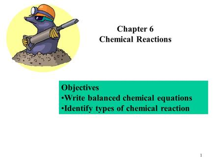 1 Chapter 6 Chemical Reactions Objectives Write balanced chemical equations Identify types of chemical reaction.