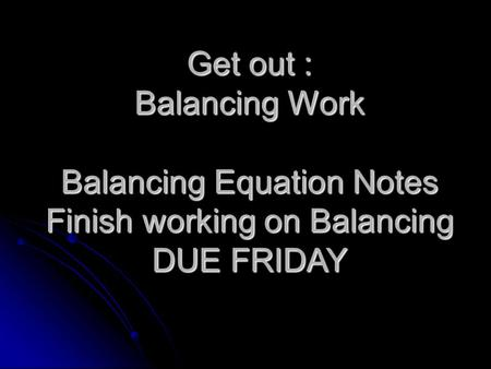 Get out : Balancing Work Balancing Equation Notes Finish working on Balancing DUE FRIDAY.