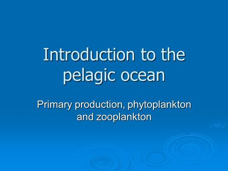 Introduction to the pelagic ocean Primary production, phytoplankton and zooplankton.