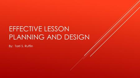 EFFECTIVE LESSON PLANNING AND DESIGN By: Torri S. Ruffin.