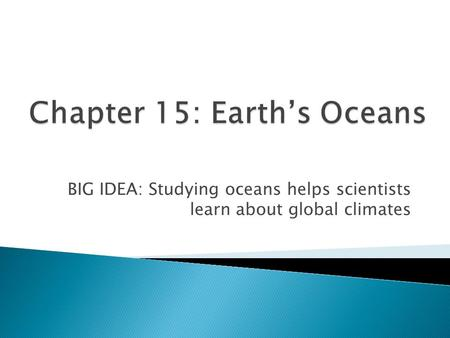 BIG IDEA: Studying oceans helps scientists learn about global climates.