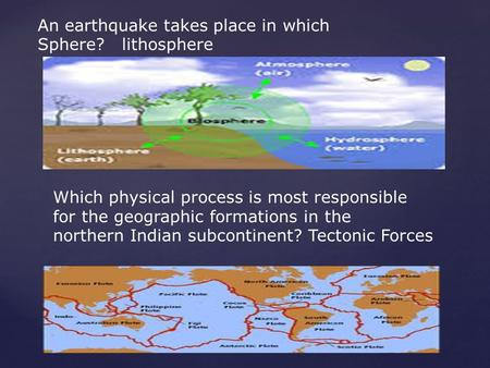 An earthquake takes place in which Sphere? lithosphere Which physical process is most responsible for the geographic formations in the northern Indian.
