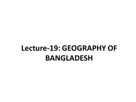 Lecture-19: GEOGRAPHY OF BANGLADESH. Geographical Settings of Bangladesh The major natural assets of Bangladesh are its access to the open ocean, the.
