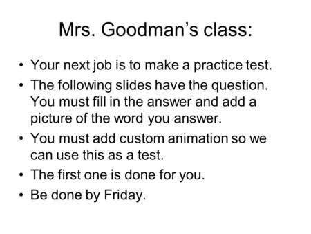 Mrs. Goodman's class: Your next job is to make a practice test. The following slides have the question. You must fill in the answer and add a picture of.