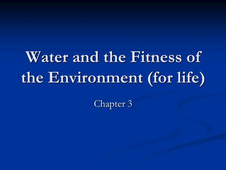 Water and the Fitness of the Environment (for life) Chapter 3.