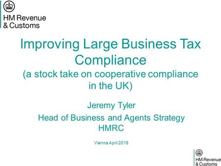 Improving Large Business Tax Compliance (a stock take on cooperative compliance in the UK) Jeremy Tyler Head of Business and Agents Strategy HMRC Vienna.