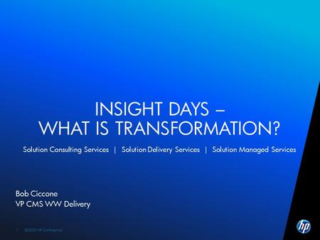 ©2009 HP Confidential1 1 Bob Ciccone VP CMS WW Delivery INSIGHT DAYS – WHAT IS TRANSFORMATION? Solution Consulting Services | Solution Delivery Services.