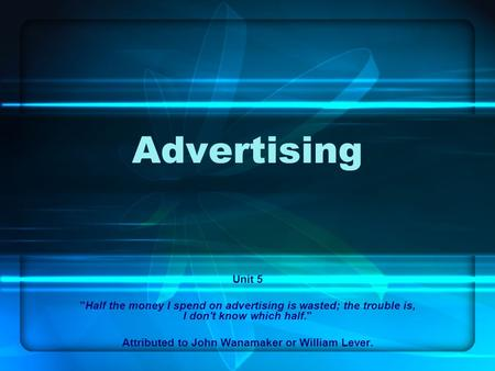 Advertising Unit 5 Half the money I spend on advertising is wasted; the trouble is, I don't know which half. Attributed to John Wanamaker or William.