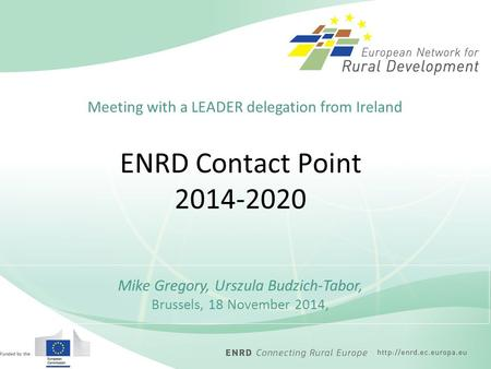 ENRD Contact Point 2014-2020 Mike Gregory, Urszula Budzich-Tabor, Brussels, 18 November 2014, Meeting with a LEADER delegation from Ireland.