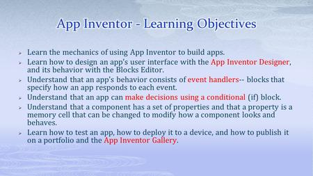  Learn the mechanics of using App Inventor to build apps.  Learn how to design an app's user interface with the App Inventor Designer, and its behavior.
