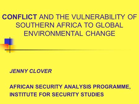 CONFLICT AND THE VULNERABILITY OF SOUTHERN AFRICA TO GLOBAL ENVIRONMENTAL CHANGE JENNY CLOVER AFRICAN SECURITY ANALYSIS PROGRAMME, INSTITUTE FOR SECURITY.