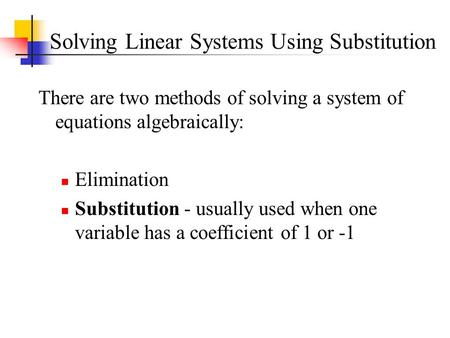 Solving Linear Systems Using Substitution There are two methods of solving a system of equations algebraically: Elimination Substitution - usually used.