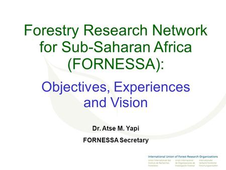 Forestry Research Network for Sub-Saharan Africa (FORNESSA): Objectives, Experiences and Vision Dr. Atse M. Yapi FORNESSA Secretary.