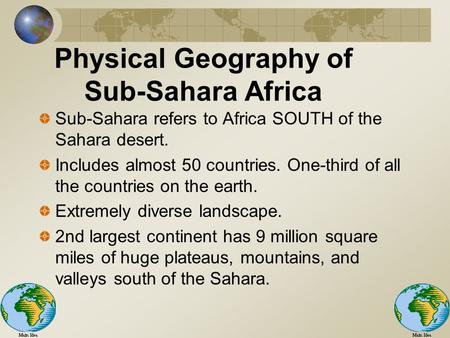 Physical Geography of Sub-Sahara Africa Sub-Sahara refers to Africa SOUTH of the Sahara desert. Includes almost 50 countries. One-third of all the countries.