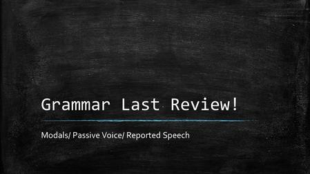 Grammar Last Review! Modals/ Passive Voice/ Reported Speech.