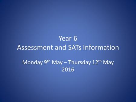 Year 6 Assessment and SATs Information Monday 9 th May – Thursday 12 th May 2016.