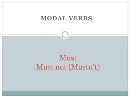 MODAL VERBS Must Must not (Mustn't). Modal Verbs We use must when the speaker personally feels that something is important. Examples: You really must.