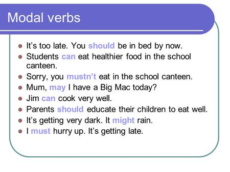 Modal verbs It's too late. You should be in bed by now. Students can eat healthier food in the school canteen. Sorry, you mustn't eat in the school canteen.
