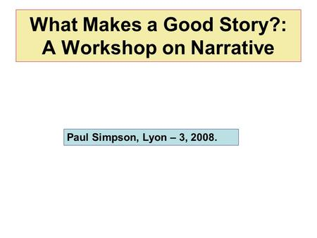 What Makes a Good Story?: A Workshop on Narrative Paul Simpson, Lyon – 3, 2008.