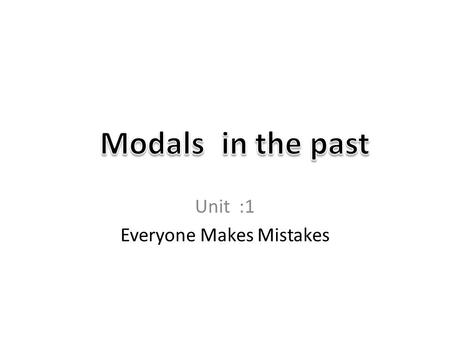 Unit :1 Everyone Makes Mistakes. What are modals? Auxiliary verbs – Can – Could – May – Might – Must – Ought to – Shall – Should – Will – Would How could.