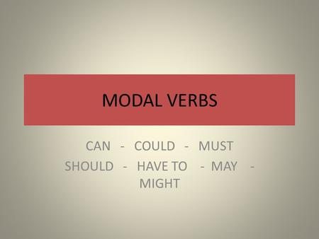 MODAL VERBS CAN - COULD - MUST SHOULD - HAVE TO - MAY - MIGHT.
