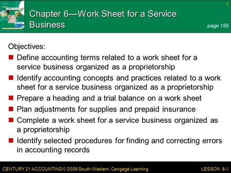 CENTURY 21 ACCOUNTING © 2009 South-Western, Cengage Learning 1 LESSON 6-1 Chapter 6—Work Sheet for a Service Business Objectives: Define accounting terms.