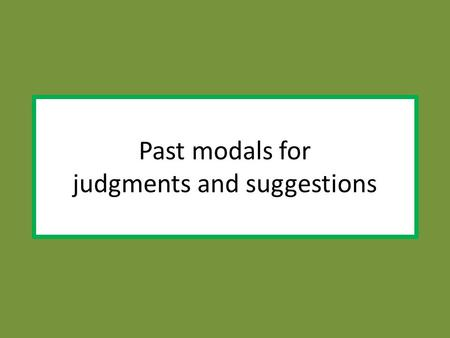 Past modals for judgments and suggestions. When we judge past actions we use: should (n´t) have.