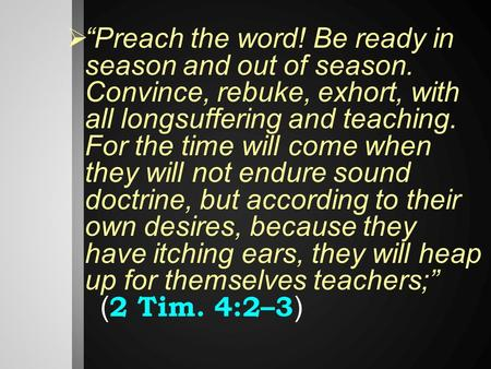 " ""Preach the word! Be ready in season and out of season. Convince, rebuke, exhort, with all longsuffering and teaching. For the time will come when they."