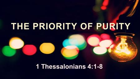 "THE PRIORITY OF PURITY 1 Thessalonians 4:1-8. 1. Our Walk must be our PRIORITY 1 Thessalonians 4:1–2 (ESV) ""Finally, then, brothers, we ask and urge you."