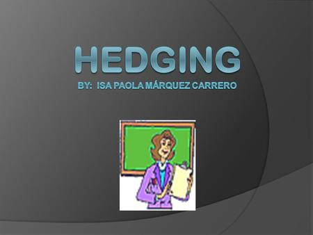 Hedging  Sometimes we do not want to state a fact too categorically if we are not sure that we can prove that it is true. We can use a range of expressions.