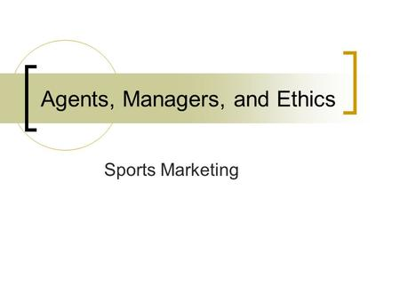 Agents, Managers, and Ethics Sports Marketing. Agents Legal representative of a celebrity Typically attorneys or accountants Manage celebrity/athlete's.