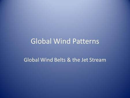 Global Wind Patterns Global Wind Belts & the Jet Stream.