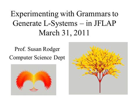 Experimenting with Grammars to Generate L-Systems – in JFLAP March 31, 2011 Prof. Susan Rodger Computer Science Dept.