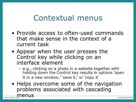 Contextual menus Provide access to often-used commands that make sense in the context of a current task Appear when the user presses the Control key while.