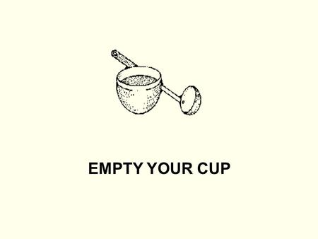 EMPTY YOUR CUP. A long time ago, there was a wise Zen master. People from far and near would seek his counsel and ask for his wisdom. Many would come.