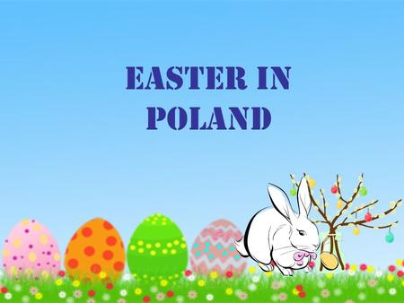 EASTER IN POLAND. EASTER ARE COMING Hello dear friend Here are some information about Easter in Poland. Easter is preceded by a 40-day period of Lent,