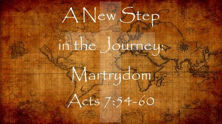 A New Step in the Journey: Martrydom Acts 7:54-60.