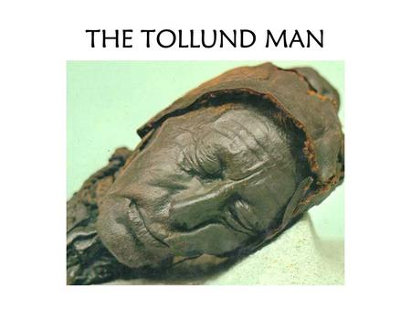 THE TOLLUND MAN. HISTORICAL INQUIRY QUESTIONS: What? What is the source? What is the source showing us and telling us? Who? Who created the source? Who.