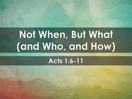 Acts 1:6-11 Not When, But What (and Who, and How).