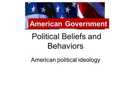Political Beliefs and Behaviors American political ideology American Government.