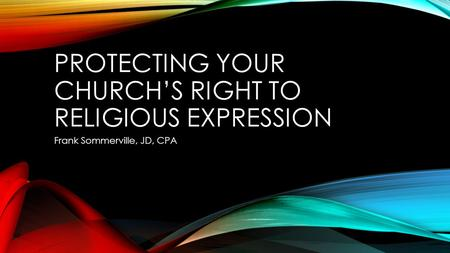 PROTECTING YOUR CHURCH'S RIGHT TO RELIGIOUS EXPRESSION Frank Sommerville, JD, CPA.