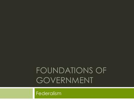 FOUNDATIONS OF GOVERNMENT Federalism. Review: Checks and Balances  Checks and balances help to make sure each branch of government does not have too.