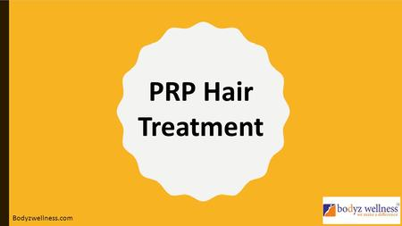 PRP Hair Treatment Bodyzwellness.com.  IS HAIR FALL, HAIR LOSS BECOMING YOUR REGULAR WOE?  ARE YOU EXPERIENCING THAT ALL YOUR EFFORTS FOR SUSTAINING.