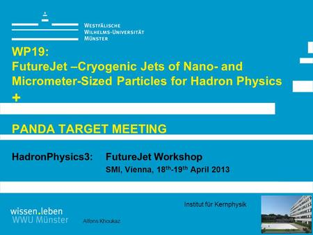 Alfons Khoukaz Institut für Kernphysik WP19: FutureJet –Cryogenic Jets of Nano- and Micrometer-Sized Particles for Hadron Physics + PANDA TARGET MEETING.