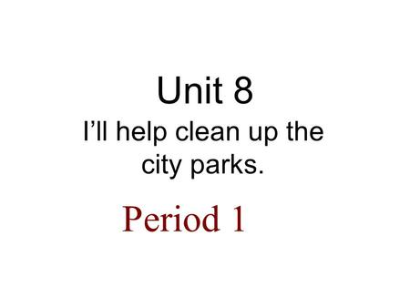 Unit 8 I'll help clean up the city parks. Period 1.