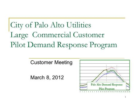 1 City of Palo Alto Utilities Large Commercial Customer Pilot Demand Response Program Customer Meeting March 8, 2012.
