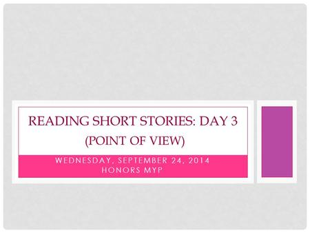 WEDNESDAY, SEPTEMBER 24, 2014 HONORS MYP READING SHORT STORIES: DAY 3 (POINT OF VIEW)