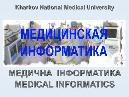 Kharkov National Medical University MEDICAL INFORMATICS МЕДИЧНА ІНФОРМАТИКА.