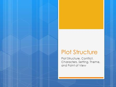 Plot Structure Plot Structure, Conflict, Characters, Setting, Theme, and Point of View.