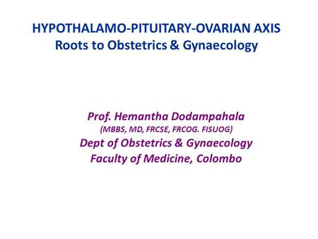 HYPOTHALAMO-PITUITARY-OVARIAN AXIS Roots to Obstetrics & Gynaecology Prof. Hemantha Dodampahala (MBBS, MD, FRCSE, FRCOG. FISUOG) Dept of Obstetrics & Gynaecology.